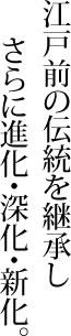 江戸前の伝統を継承しさらに進化・深化・新化。